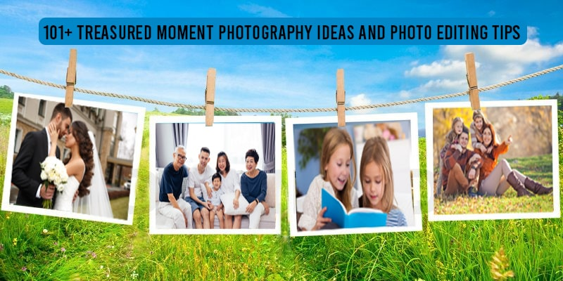 101+ Treasured Moment Photography Ideas and Photo Editing Tips